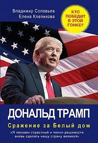 Владимир Соловьев, Елена Клепикова - Дональд Трамп. Сражение за Белый Дом