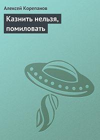 Алексей Корепанов -Казнить нельзя, помиловать