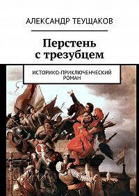 Александр Теущаков -Перстень стрезубцем. Историко-приключенческий роман
