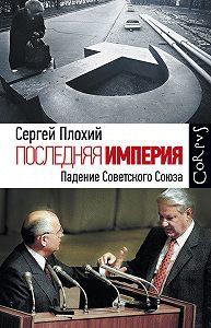 Сергей Плохий -Последняя империя. Падение Советского Союза