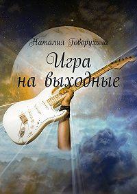 Наталия Говорухина -Игра навыходные