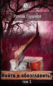 Роман Глушков - Найти и обезглавить! Том 1