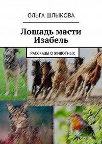 Ольга Шлыкова -Лошадь масти Изабель. Рассказы оживотных