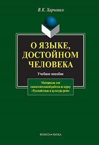 Вера Константиновна Харченко - О языке, достойном человека: учебное пособие