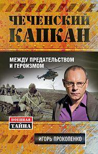 Игорь Прокопенко -Чеченский капкан: между предательством и героизмом