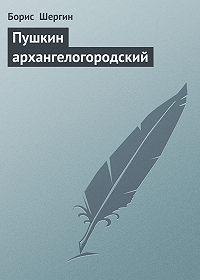Борис  Шергин -Пушкин архангелогородский