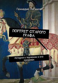 Геннадий Логинов -Портрет старого графа. История отерпении иего пределах