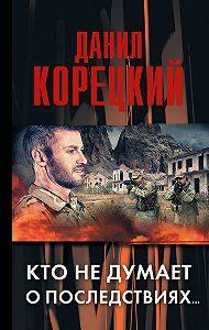 Данил Корецкий -Кто не думает о последствиях…