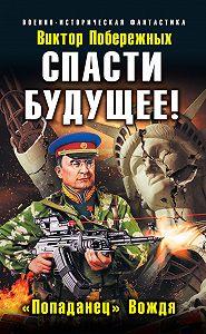 Виктор Побережных - Спасти будущее! «Попаданец» Вождя