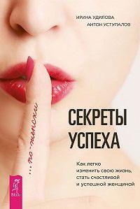 Ирина Удилова, Антон Уступалов - Секреты успеха по-женски. Как легко изменить свою жизнь, стать счастливой и успешной женщиной