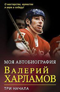 Валерий Борисович Харламов -Моя автобиография. Три начала