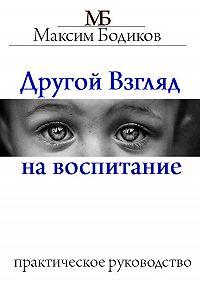 Максим Бодиков -Другой взгляд на воспитание. Практическое руководство