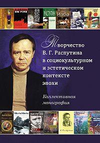 Сборник статей - Творчество В. Г. Распутина в социокультурном и эстетическом контексте эпохи