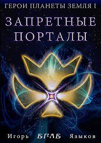 Игорь Языков - Герои планеты Земля I: Запретные порталы