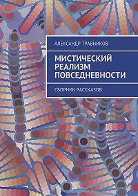 Александр Травников -Мистический реализм повседневности. Сборник рассказов