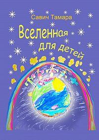 Тамара Савич -Вселенная для детей. Стихи для детей