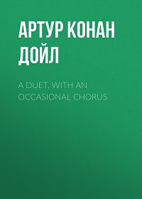 Артур Конан Дойл -A Duet, with an Occasional Chorus