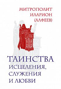 Митрополит Иларион (Алфеев) - Таинства исцеления, служения и любви