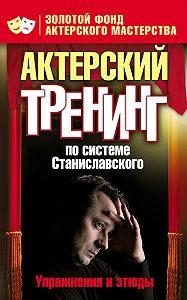 Ольга Лоза -Актерский тренинг по системе Станиславского. Упражнения и этюды