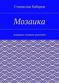 Станислав Хабаров - Мозаика. Америка глазами русского