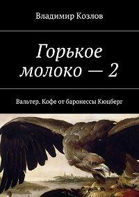 Владимир Козлов -Горькое молоко – 2. Вальтер. Кофе отбаронессы Кюцберг