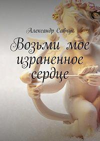 Александр Савчук -Возьми мое израненное сердце