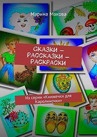 Марина Макова -Сказки – Рассказки – Раскраски. Из серии «Книжечки для Каролиночки»