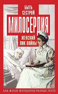 Елена Первушина -Быть сестрой милосердия. Женский лик войны