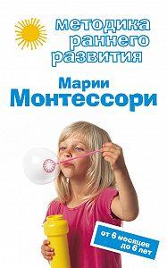 Виктория Дмитриева -Методика раннего развития Марии Монтессори. От 6 месяцев до 6 лет