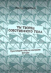 Виктор Кузнецов -Ты творец собственного тела. Простейший гайд по похудению
