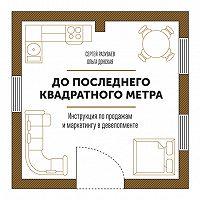 Сергей Разуваев -До последнего квадратного метра. Инструкция по продажам и маркетингу в девелопменте
