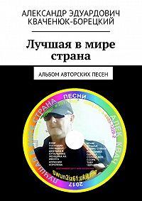 Александр Кваченюк-Борецкий -Лучшая в мире страна. Альбом авторских песен