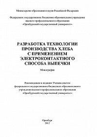 Коллектив Авторов - Разработка технологии производства хлеба с применением электроконтактного способа выпечки