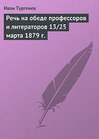 Иван Тургенев -Речь на обеде профессоров и литераторов 13/25 марта 1879 г.