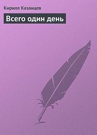 Кирилл Казанцев -Всего один день
