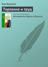 Кир Булычев -Терпение и труд