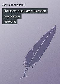 Денис Фонвизин -Повествование мнимого глухого и немого
