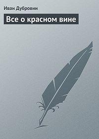 Иван Дубровин -Все о красном вине