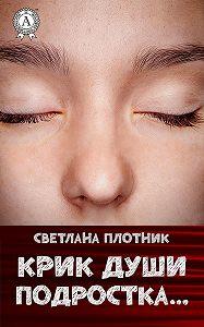 Светлана Плотник -Крик души подростка…