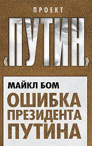 Майкл Бом - Ошибка президента Путина