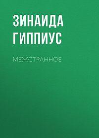Зинаида Гиппиус -Межстранное