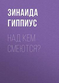 Зинаида Николаевна Гиппиус -Над кем смеются?