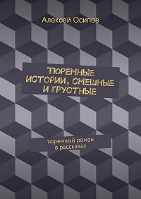 Алексей Осипов - Тюремные истории, смешные игрустные