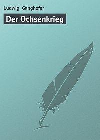 Ludwig Ganghofer -Der Ochsenkrieg