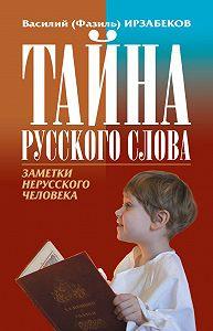 Василий (Фазиль) Ирзабеков -Тайна русского слова. Заметки нерусского человека