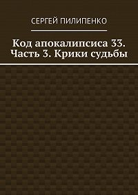 Сергей Пилипенко - Код апокалипсиса 33. Часть 3. Крики судьбы
