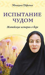 Монахиня Евфимия -Испытание чудом. Житейские истории о вере