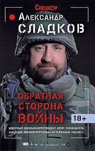 Александр Сладков -Обратная сторона войны