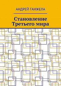 Андрей Ганжела -Становление Третьегомира