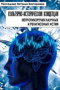 Наталья Рассадина - Культурно-историческая концепция непротиворечия научных и религиозных истин